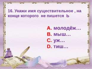 16. Укажи имя существительное , на конце которого не пишется Ь А. молодёж… В.