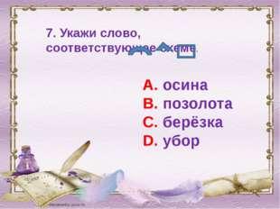 7. Укажи слово, соответствующее схеме. А. осина В. позолота С. берёзка D. убор