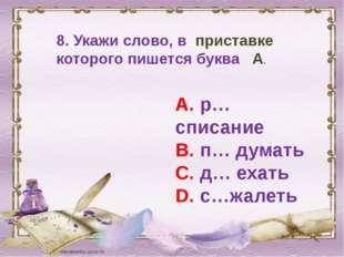 8. Укажи слово, в приставке которого пишется буква А. А. р…списание В. п… дум