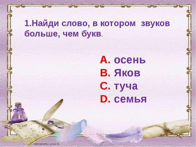 1.Найди слово, в котором звуков больше, чем букв. А. осень В. Яков С. туча D....