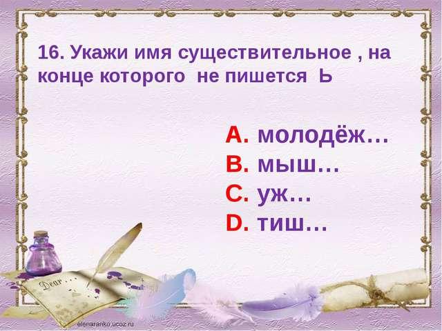 16. Укажи имя существительное , на конце которого не пишется Ь А. молодёж… В....