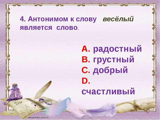 4. Антонимом к слову весёлый является слово. А. радостный В. грустный С. добр...