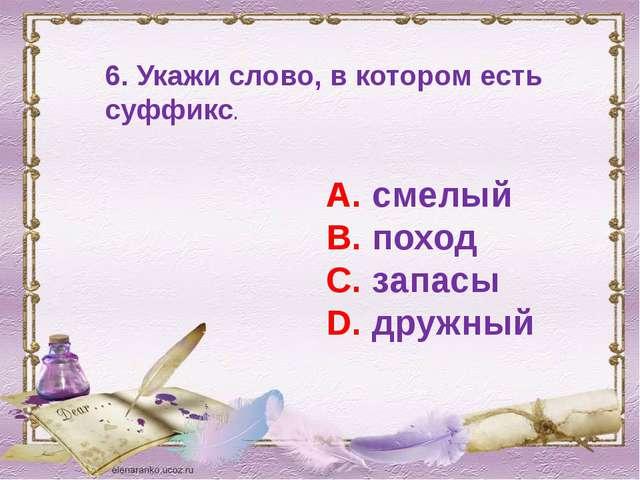 6. Укажи слово, в котором есть суффикс. А. смелый В. поход С. запасы D. дружный
