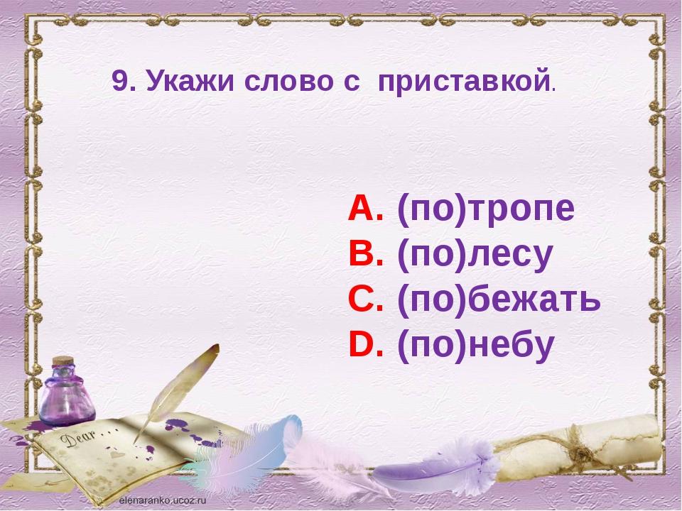 9. Укажи слово с приставкой. А. (по)тропе В. (по)лесу С. (по)бежать D. (по)небу