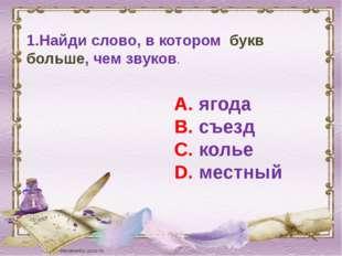 1.Найди слово, в котором букв больше, чем звуков. А. ягода В. съезд С. колье