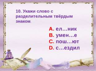 10. Укажи слово с разделительным твёрдым знаком. А. ел…ник В. умен…е С. пош…ю