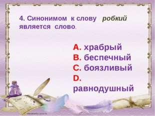 4. Синонимом к слову робкий является слово. А. храбрый В. беспечный С. боязли