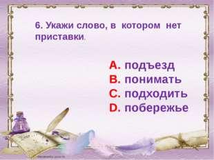 6. Укажи слово, в котором нет приставки. А. подъезд В. понимать С. подходить