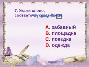 7. Укажи слово, соответствующее схеме. А. забавный В. площадка С. поездка D.