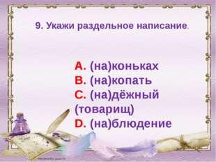 9. Укажи раздельное написание. А. (на)коньках В. (на)копать С. (на)дёжный (то