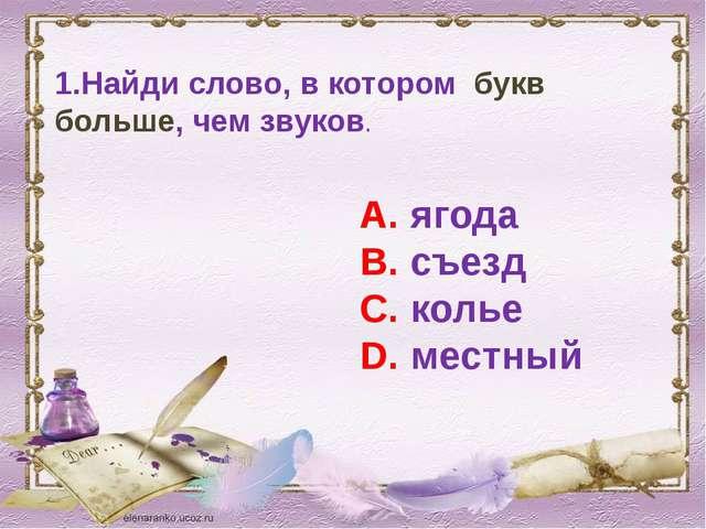 1.Найди слово, в котором букв больше, чем звуков. А. ягода В. съезд С. колье...