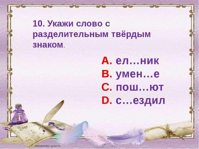 10. Укажи слово с разделительным твёрдым знаком. А. ел…ник В. умен…е С. пош…ю...