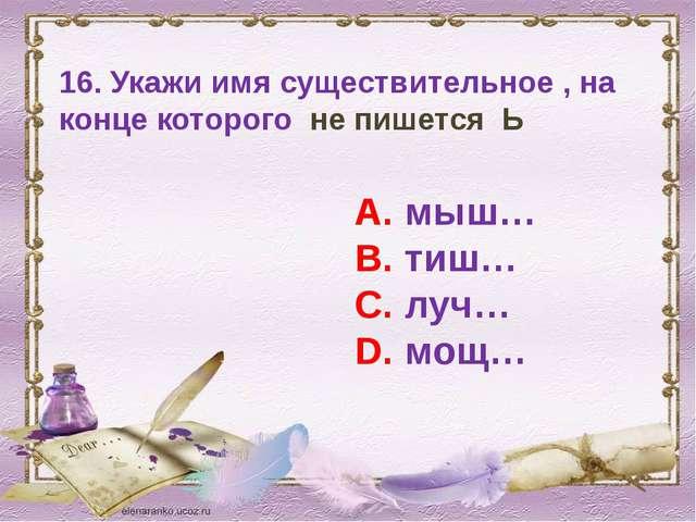 16. Укажи имя существительное , на конце которого не пишется Ь А. мыш… В. тиш...