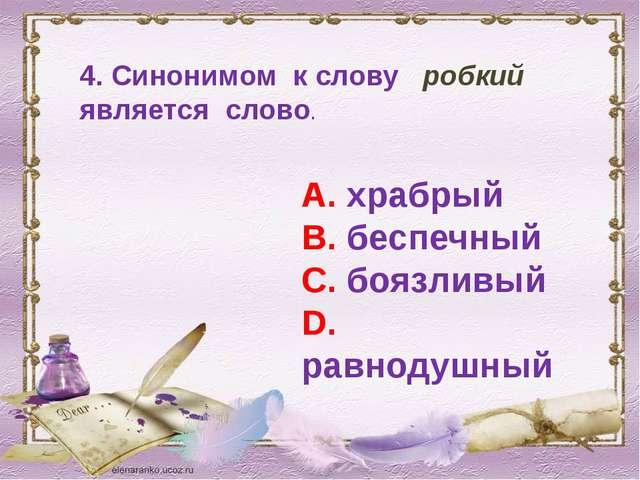 4. Синонимом к слову робкий является слово. А. храбрый В. беспечный С. боязли...