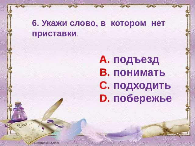6. Укажи слово, в котором нет приставки. А. подъезд В. понимать С. подходить...