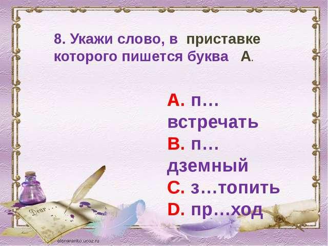 8. Укажи слово, в приставке которого пишется буква А. А. п…встречать В. п… дз...