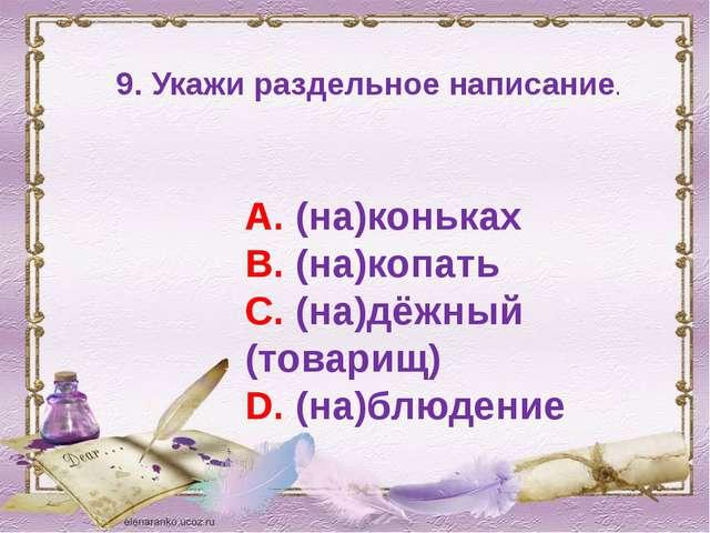 9. Укажи раздельное написание. А. (на)коньках В. (на)копать С. (на)дёжный (то...