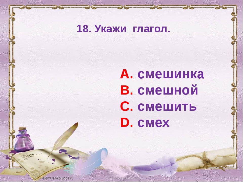 18. Укажи глагол. А. смешинка В. смешной С. смешить D. смех
