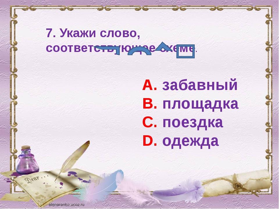 7. Укажи слово, соответствующее схеме. А. забавный В. площадка С. поездка D....