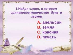 1.Найди слово, в котором одинаковое количество букв и звуков. А. апельсин В.