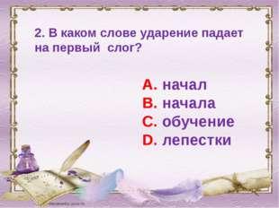 2. В каком слове ударение падает на первый слог? А. начал В. начала С. обучен