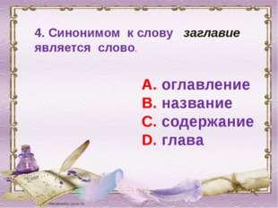 4. Синонимом к слову заглавие является слово. А. оглавление В. название С. со