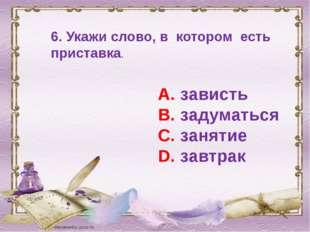 6. Укажи слово, в котором есть приставка. А. зависть В. задуматься С. занятие