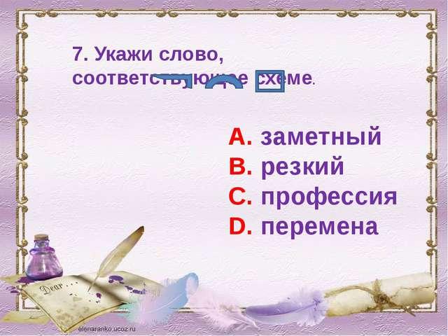 7. Укажи слово, соответствующее схеме. А. заметный В. резкий С. профессия D....