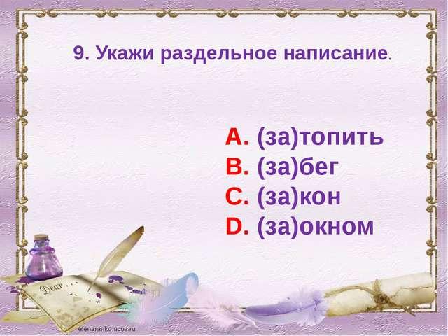 9. Укажи раздельное написание. А. (за)топить В. (за)бег С. (за)кон D. (за)окном