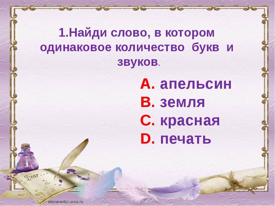 1.Найди слово, в котором одинаковое количество букв и звуков. А. апельсин В....