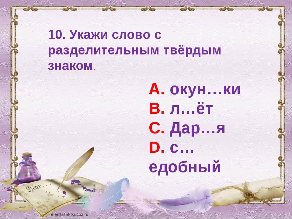 10. Укажи слово с разделительным твёрдым знаком. А. окун…ки В. л…ёт С. Дар…я...