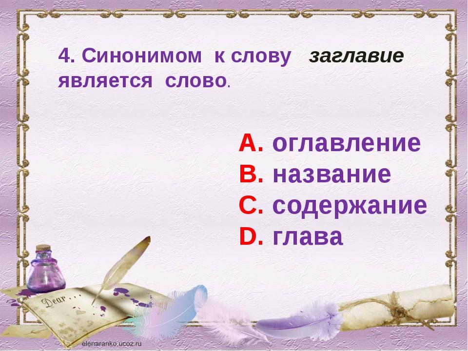 4. Синонимом к слову заглавие является слово. А. оглавление В. название С. со...