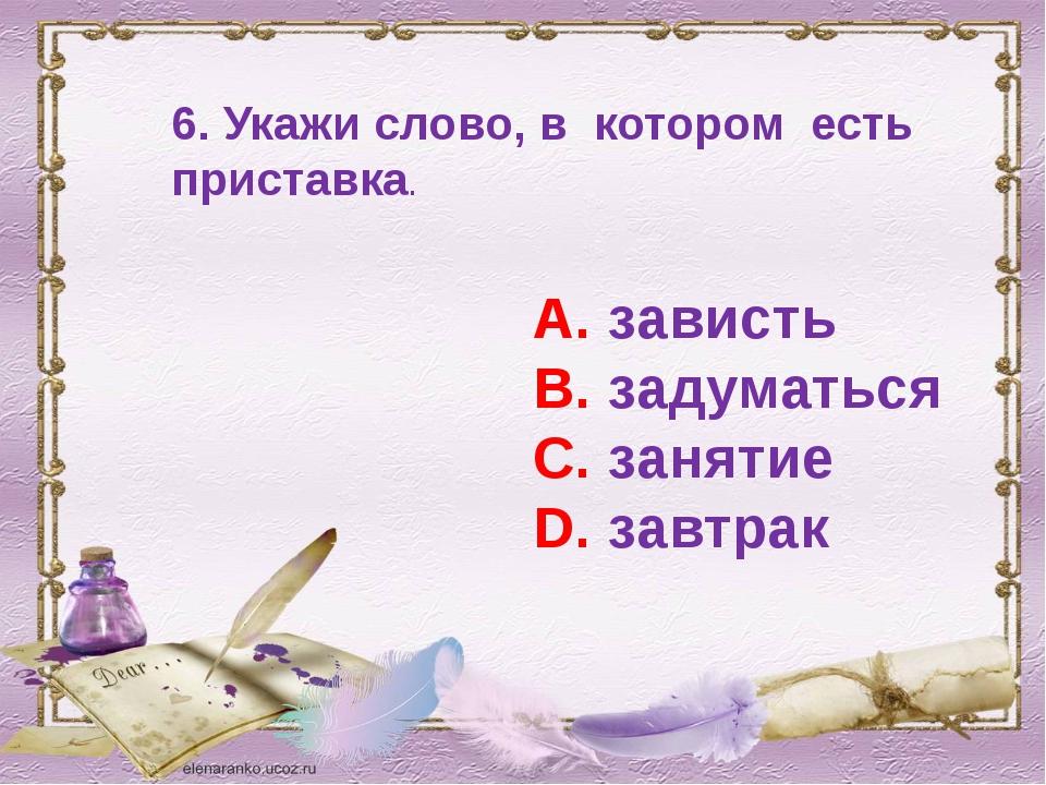 6. Укажи слово, в котором есть приставка. А. зависть В. задуматься С. занятие...
