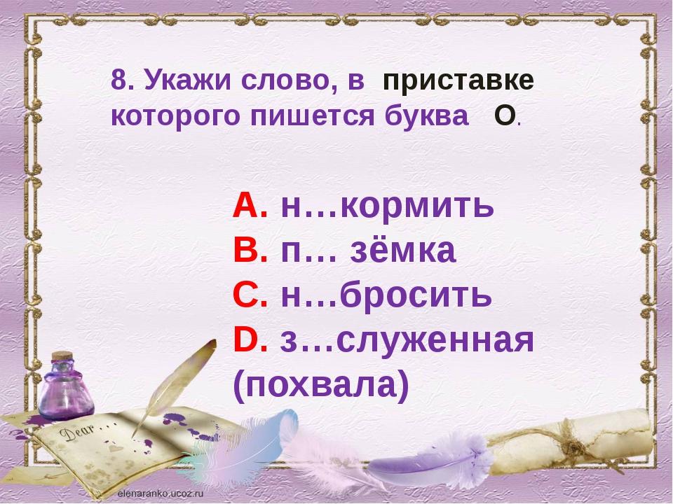 8. Укажи слово, в приставке которого пишется буква О. А. н…кормить В. п… зёмк...