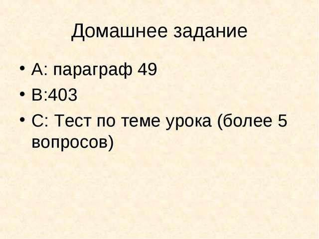 Домашнее задание А: параграф 49 В:403 С: Тест по теме урока (более 5 вопросов)