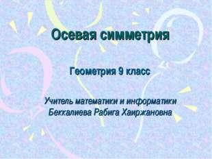 Осевая симметрия Геометрия 9 класс Учитель математики и информатики Беккалиев