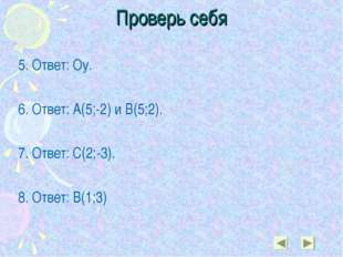 Проверь себя 5. Ответ: Оу. 6. Ответ: А(5;-2) и В(5;2). 7. Ответ: С(2;-3). 8.