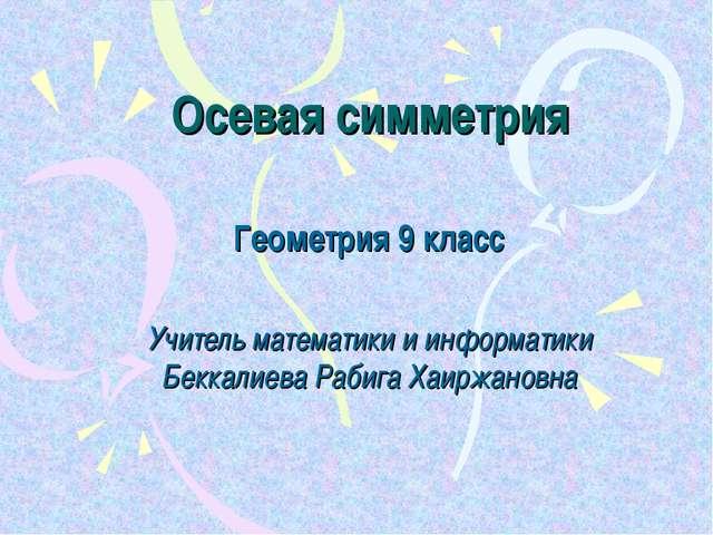 Осевая симметрия Геометрия 9 класс Учитель математики и информатики Беккалиев...