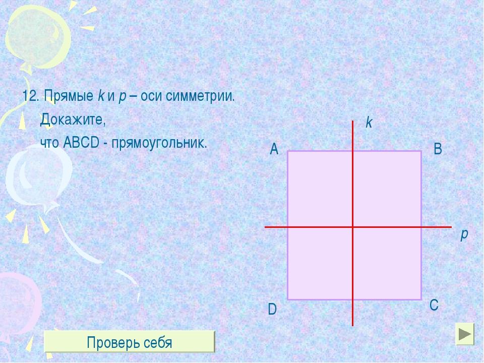 12. Прямые k и р – оси симметрии. Докажите, что ABCD - прямоугольник. k р А...