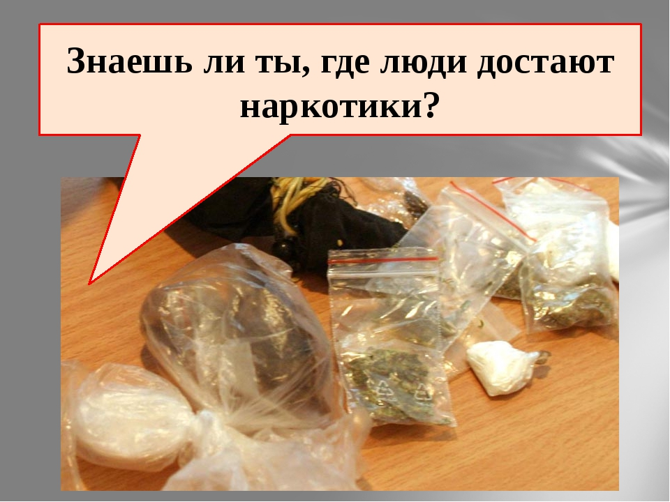 Знаешь ли ты, где люди достают наркотики?