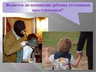 Является ли похищение ребенка уголовным преступлением?