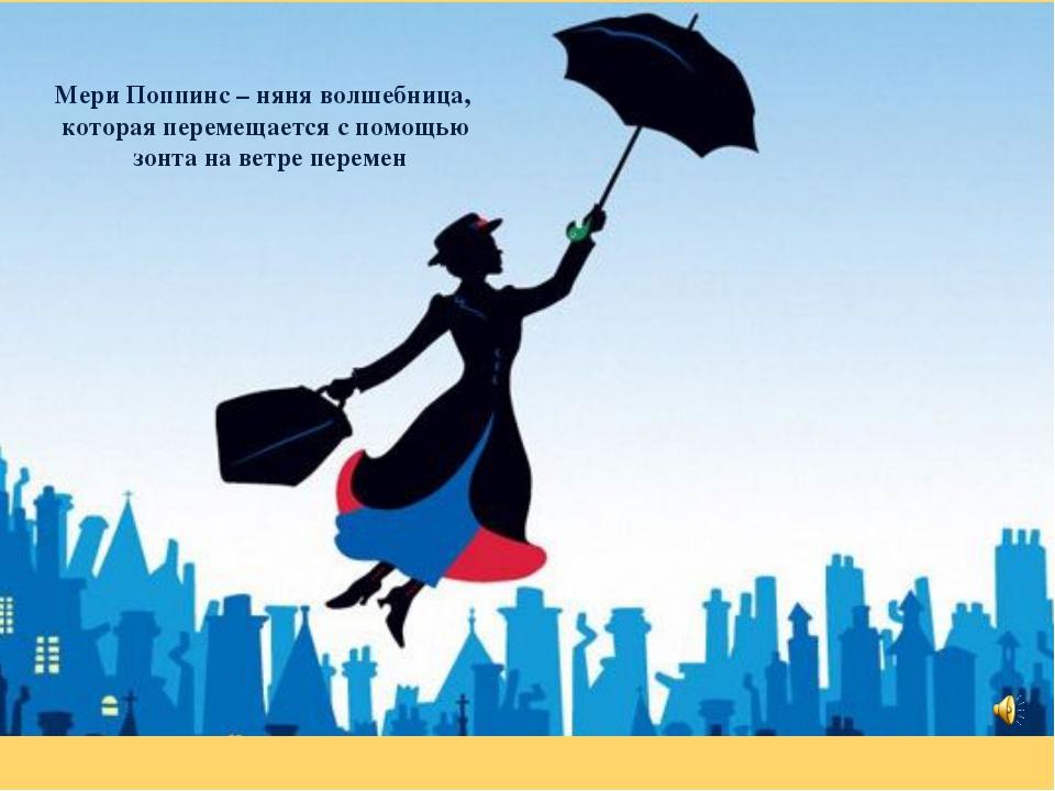 Мери Поппинс – няня волшебница, которая перемещается с помощью зонта на ветре...