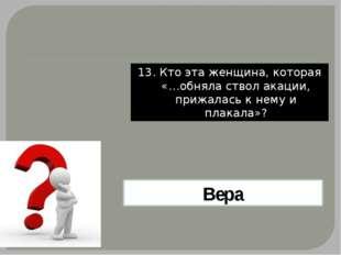 13. Кто эта женщина, которая «…обняла ствол акации, прижалась к нему и плакал