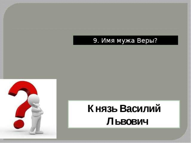 9. Имя мужа Веры? Князь Василий Львович