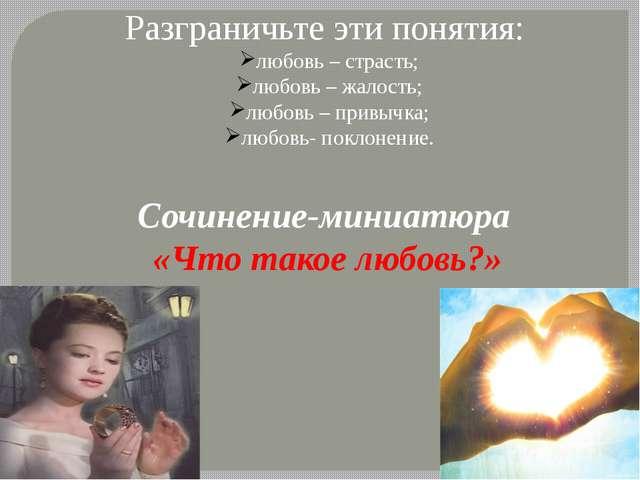 Разграничьте эти понятия: любовь – страсть; любовь – жалость; любовь – привыч...