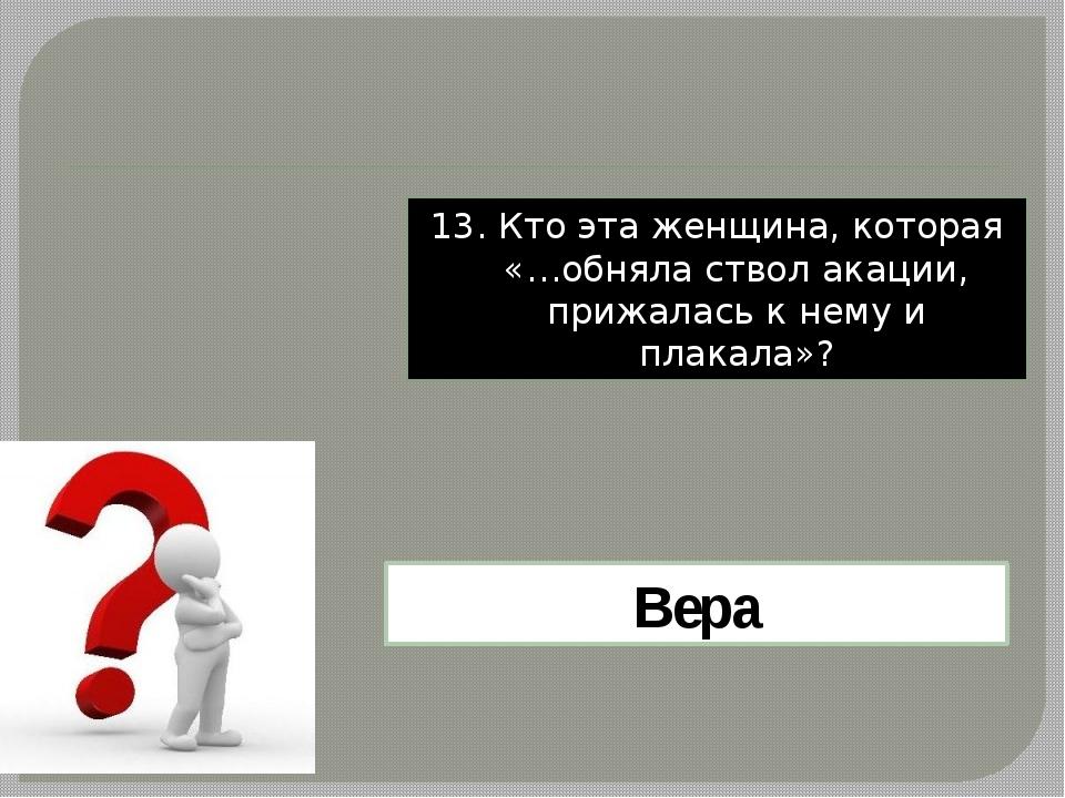13. Кто эта женщина, которая «…обняла ствол акации, прижалась к нему и плакал...