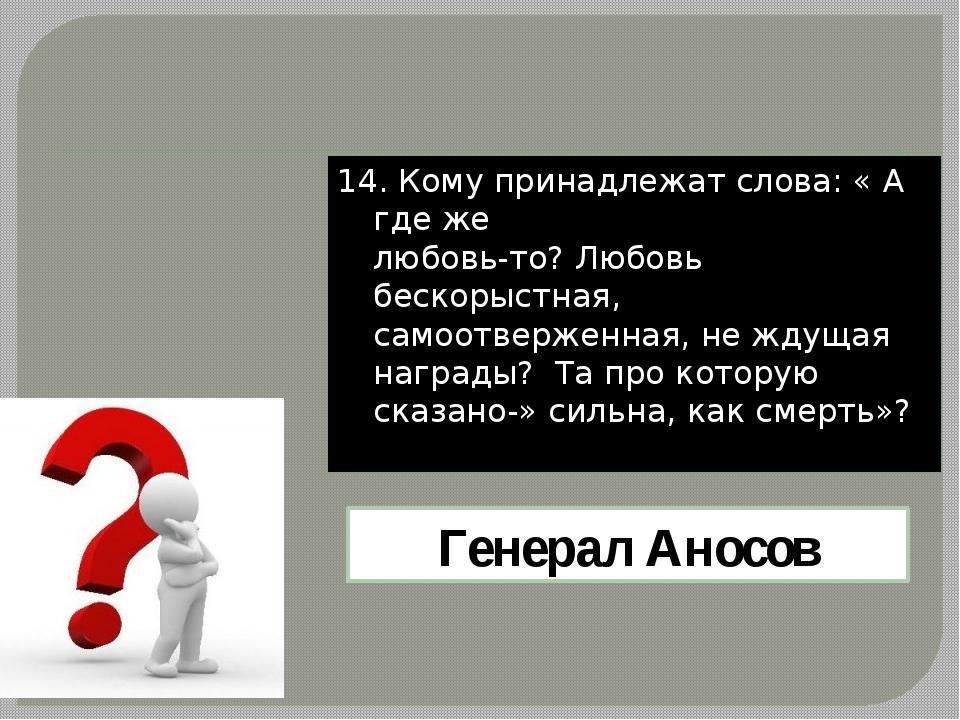 14. Кому принадлежат слова: « А где же любовь-то? Любовь бескорыстная, самоот...