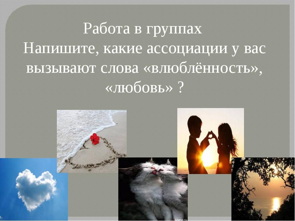 Работа в группах Напишите, какие ассоциации у вас вызывают слова «влюблённост...
