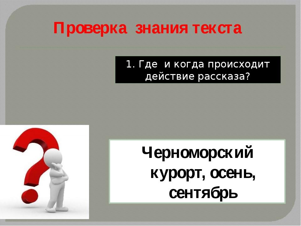 1. Где и когда происходит действие рассказа? Черноморский курорт, осень, сент...