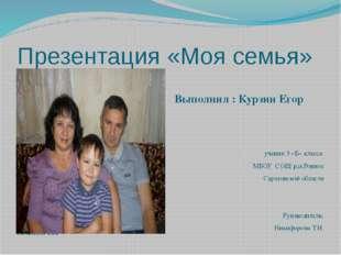 Презентация «Моя семья» Выполнил : Курзин Егор Презентацию ыполнил ученик 3 «